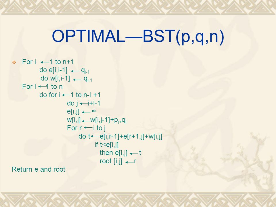 OPTIMAL—BST(p,q,n) For i 1 to n+1 do e[i,i-1] qi-1 do w[i,i-1] qi-1